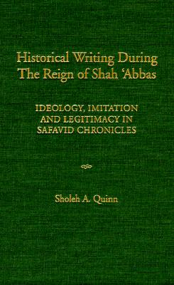 Historical Writing During the Reign of Shah 'Abbas: Ideology, Imitation, and Legitimacy in Safavid Chronicles - Quinn, Sholeh Alysia
