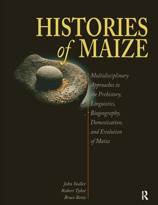 Histories of Maize: Multidisciplinary Approaches to the Prehistory, Linguistics, Biogeography, Domestication, and Evolution of Maize - Staller, John (Editor), and Tykot, Robert (Editor), and Benz, Bruce (Editor)