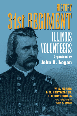 History 31st Regiment: Illinois Volunteers Organized by John A. Logan - Morris, W S, and Kuykendall, J B, and Hartwell, L D