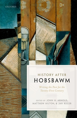 History after Hobsbawm: Writing the Past for the Twenty-First Century - Arnold, John H. (Editor), and Hilton, Matthew (Editor), and Ruger, Jan (Editor)