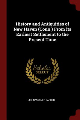 History and Antiquities of New Haven (Conn.) from Its Earliest Settlement to the Present Time - Barber, John Warner