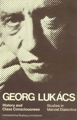 History and Class Consciousness: Studies in Marxist Dialectics - Lukaes, Georg, and Lukacs, Georg, Professor, and Luk?cs, Georg