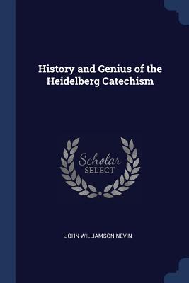 History and Genius of the Heidelberg Catechism - Nevin, John Williamson