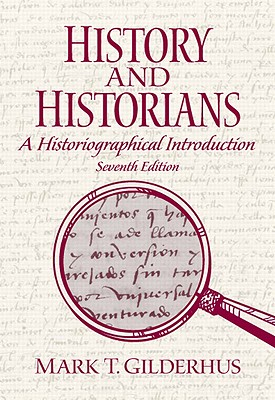 History and Historians: A Historiographical Introduction - Gilderhus, Mark
