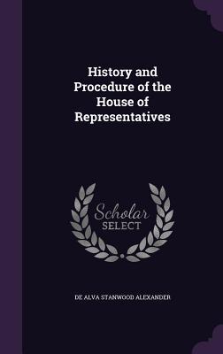 History and Procedure of the House of Representatives - Alexander, De Alva Stanwood