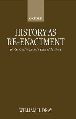 History as Re-Enactment: R. G. Collingwood's Idea of History - Dray, William H