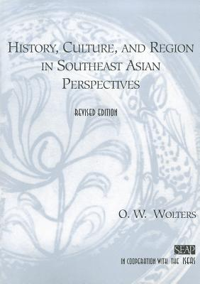 History, Culture, and Region in Southeast Asian Perspectives - Wolters, O W