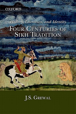 History, Literature, And Identity;: Four Centuries of Sikh Tradition - Grewal, J. S.