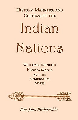History, Manners, and Customs of the Indian Nations Who Once Inhabited Pennsylvania and the Neighboring States - Heckewelder, John, and Heckewelder, Rev John