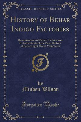 History of Behar Indigo Factories: Reminiscences of Behar; Tirhoot and Its Inhabitants of the Past; History of Behar Light Horse Volunteers (Classic Reprint) - Wilson, Minden