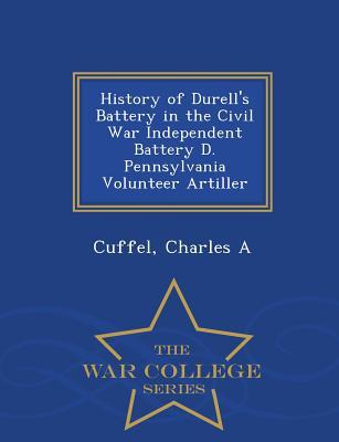 History of Durell's Battery in the Civil War Independent Battery D. Pennsylvania Volunteer Artiller - War College Series - A, Cuffel Charles