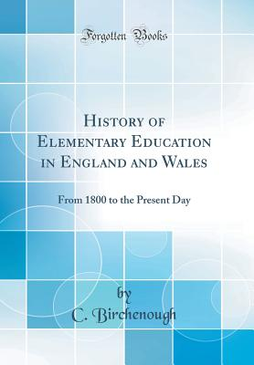 History of Elementary Education in England and Wales: From 1800 to the Present Day (Classic Reprint) - Birchenough, C