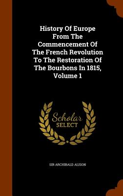 History of Europe from the Commencement of the French Revolution to the Restoration of the Bourbons in 1815, Volume 1 - Alison, Sir Archibald