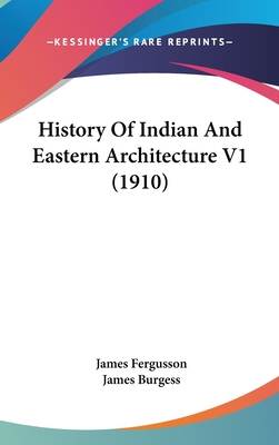 History of Indian and Eastern Architecture V1 (1910) - Fergusson, James, Sir, and Burgess, James (Editor)