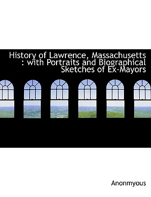 History of Lawrence, Massachusetts: With Portraits and Biographical Sketches of Ex-Mayors - Anonmyous