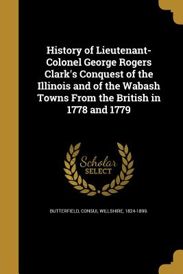 History of Lieutenant-Colonel George Rogers Clark's Conquest of the Illinois and of the Wabash Towns from the British in 1778 and 1779 - Butterfield, Consul Willshire 1824-1899 (Creator)
