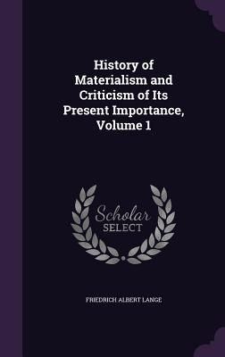 History of Materialism and Criticism of Its Present Importance, Volume 1 - Lange, Friedrich Albert