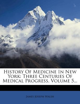 History of Medicine in New York: Three Centuries of Medical Progress, Volume 5... - Walsh, James Joseph