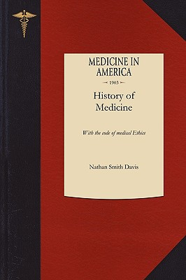 History of Medicine: With the Code of Medical Ethics - Davis, Nathan