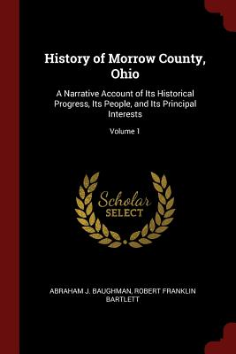 History of Morrow County, Ohio: A Narrative Account of Its Historical Progress, Its People, and Its Principal Interests; Volume 1 - Baughman, Abraham J