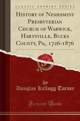 History of Neshaminy Presbyterian Church of Warwick, Hartsville, Bucks County, Pa;, 1726-1876 (Classic Reprint) - Turner, Douglas Kellogg