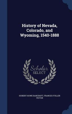 History of Nevada, Colorado, and Wyoming, 1540-1888 - Bancroft, Hubert Howe, and Victor, Frances Fuller
