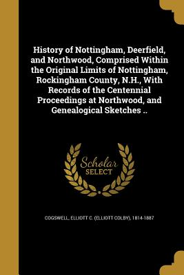 History of Nottingham, Deerfield, and Northwood, Comprised Within the Original Limits of Nottingham, Rockingham County, N.H., with Records of the Centennial Proceedings at Northwood, and Genealogical Sketches .. - Cogswell, Elliott C (Elliott Colby) 18 (Creator)