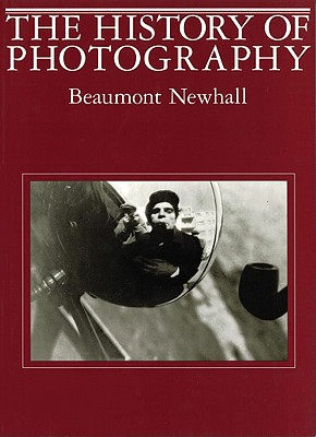 History of Photography: From 1839 to the Present - Newhall, Beaumont, and Newhall, Beaumont (Photographer)