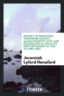 History of Princeton, Worcester County, Massachusetts; Civil and Ecclesiastical; From Its First Settlement in 1739, to April 1852 - Hanaford, Jeremiah Lyford