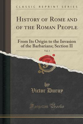 History of Rome and of the Roman People, from Its Origin to the Invasion of the Barbarians, Vol. 3: Section II (Classic Reprint) - Duruy, Victor