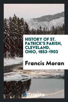 History of St. Patrick's Parish, Cleveland, Ohio, 1853-1903 - Moran, Francis