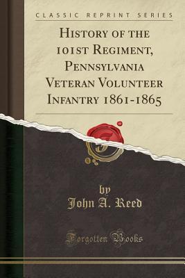 History of the 101st Regiment, Pennsylvania Veteran Volunteer Infantry 1861-1865 (Classic Reprint) - Reed, John a
