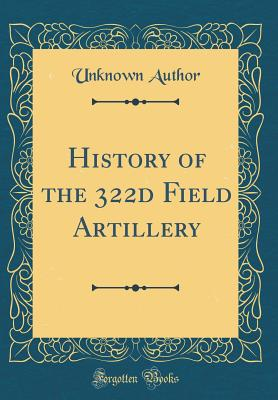 History of the 322d Field Artillery (Classic Reprint) - Author, Unknown
