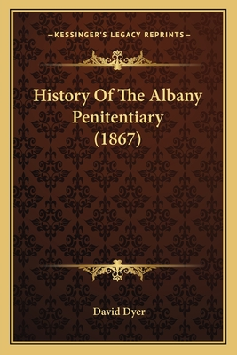 History of the Albany Penitentiary (1867) - Dyer, David