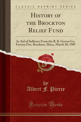 History of the Brockton Relief Fund: In Aid of Sufferers from the R. B. Grover Co; Factory Fire, Brockton, Mass;, March 20, 1905 (Classic Reprint) - Pierce, Albert F