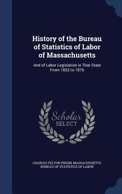 History of the Bureau of Statistics of Labor of Massachusetts: And of Labor Legislation in That State from 1833 to 1876 - Pidgin, Charles Felton, and Massachusetts Bureau of Statistics of L (Creator)