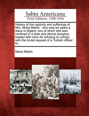 History of the Captivity and Sufferings of Mrs. Maria Martin: Who Was Six Years a Slave in Algiers, Two of Which She Was Confined in a Dark and Dismal Dungeon, Loaded with Irons for Refusing to Comply with the Brutal Request of a Turkish Officer: To... - Martin, Maria