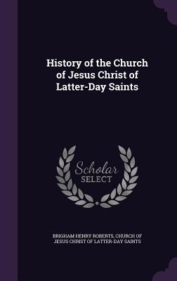 History of the Church of Jesus Christ of Latter-Day Saints - Roberts, Brigham Henry, and Church of Jesus Christ of Latter-Day Sai (Creator)