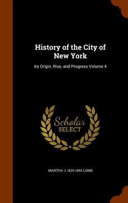 History of the City of New York: Its Origin, Rise, and Progress Volume 4 - Lamb, Martha J 1829-1893