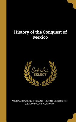 History of the Conquest of Mexico - Prescott, William Hickling, and Kirk, John Foster, and J B Lippincott (Creator)