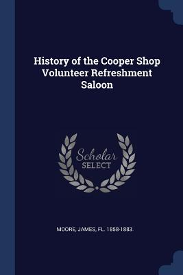 History of the Cooper Shop Volunteer Refreshment Saloon - Moore, James, Mr.