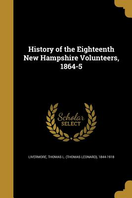 History of the Eighteenth New Hampshire Volunteers, 1864-5 - Livermore, Thomas L (Thomas Leonard) 1 (Creator)