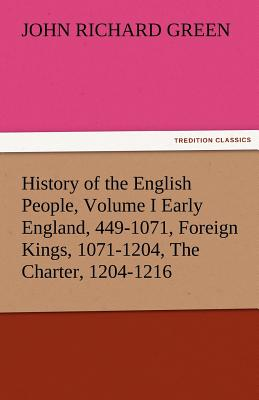 History of the English People, Volume I Early England, 449-1071, Foreign Kings, 1071-1204, the Charter, 1204-1216 - Green, John Richard