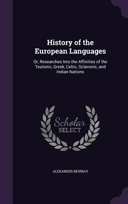 History of the European Languages: Or, Researches Into the Affinities of the Teutonic, Greek, Celtic, Sclavonic, and Indian Nations - Murray, Alexander, Sir