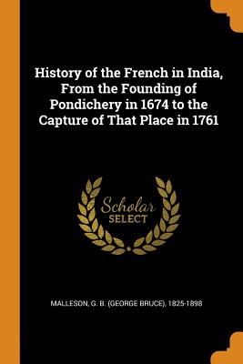 History of the French in India, from the Founding of Pondichery in 1674 to the Capture of That Place in 1761 - Malleson, G B 1825-1898