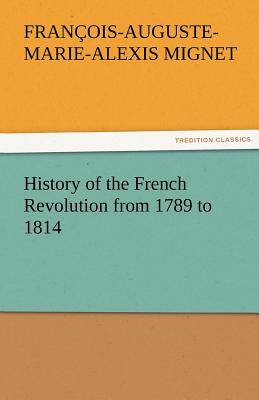 History of the French Revolution from 1789 to 1814 - Mignet, Francois Auguste Marie Alexis, and Mignet, M (Francois-Auguste-Marie-Alex