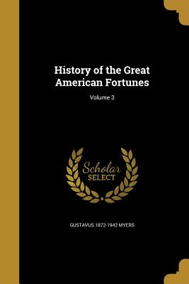 History of the Great American Fortunes; Volume 3 - Myers, Gustavus 1872-1942