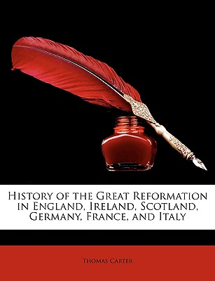 History of the Great Reformation in England, Ireland, Scotland, Germany, France and Italy (1860) - Carter, Thomas