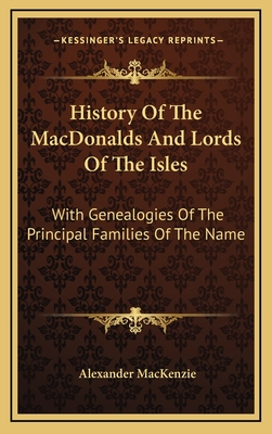 History of the Macdonalds and Lords of the Isles: With Genealogies of the Principal Families of the Name - MacKenzie, Alexander