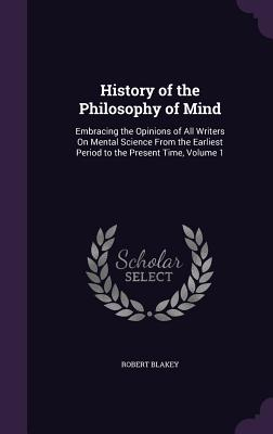 History of the Philosophy of Mind: Embracing the Opinions of All Writers on Mental Science from the Earliest Period to the Present Time, Volume 1 - Blakey, Robert